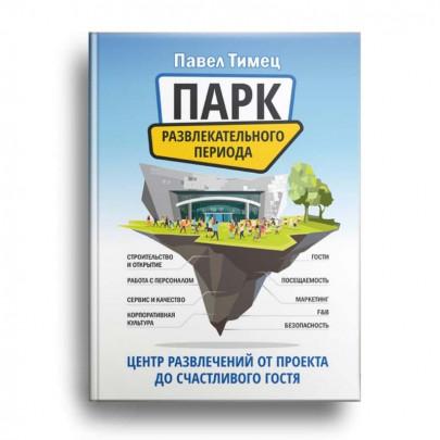 Книга «Парк развлекательного периода. Центр развлечений от проекта до счастливого Гостя», Павел Тимец
